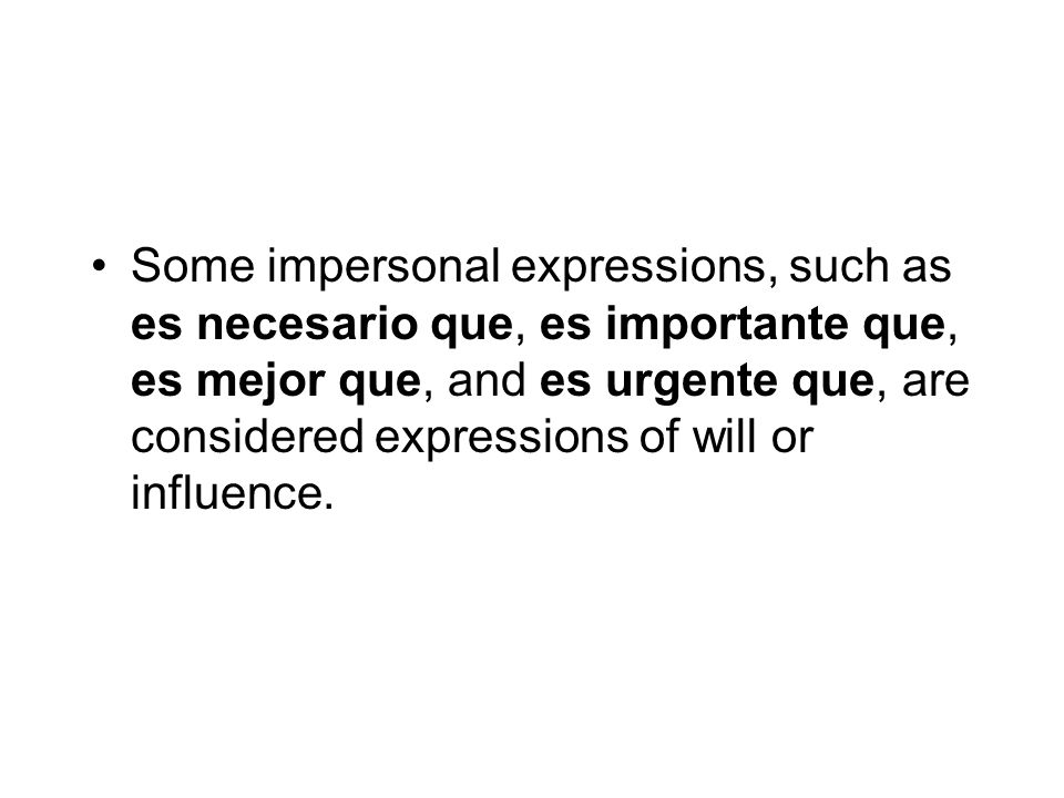 Some impersonal expressions, such as es necesario que, es importante que, es mejor que, and es urgente que, are considered expressions of will or influence.