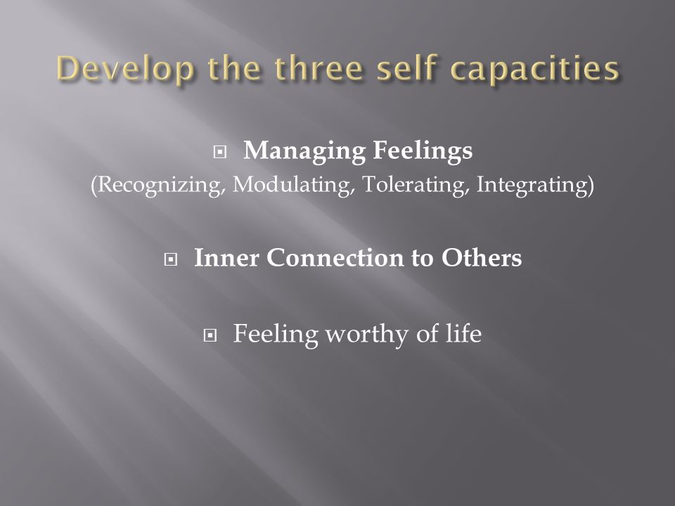  Managing Feelings (Recognizing, Modulating, Tolerating, Integrating)  Inner Connection to Others  Feeling worthy of life