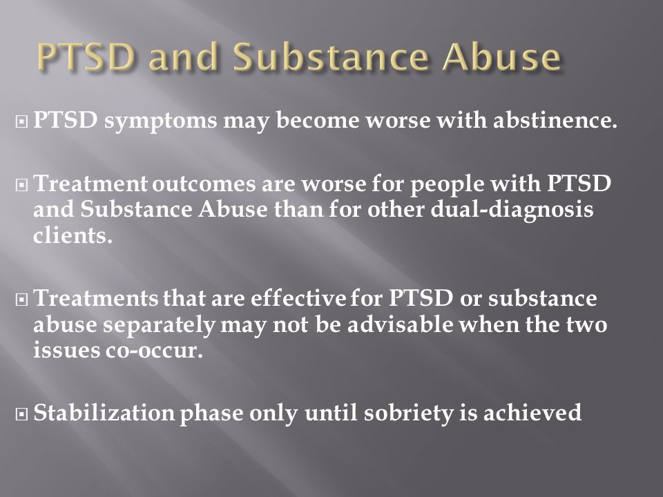  PTSD symptoms may become worse with abstinence.