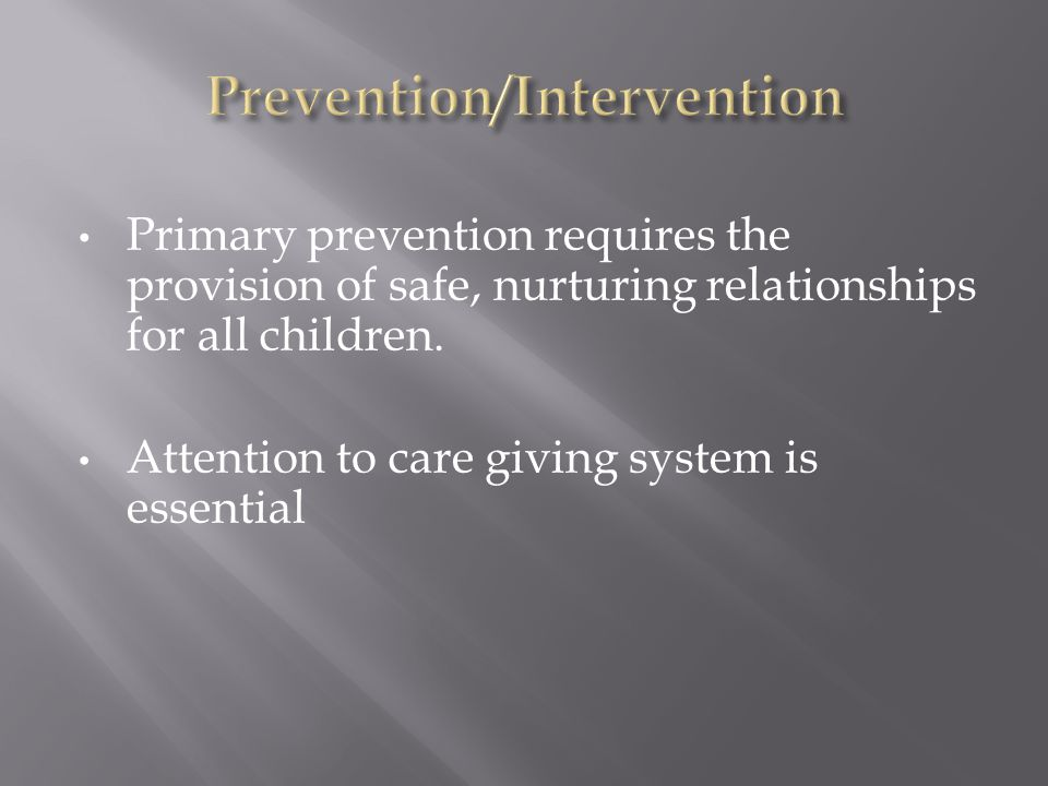 Primary prevention requires the provision of safe, nurturing relationships for all children.