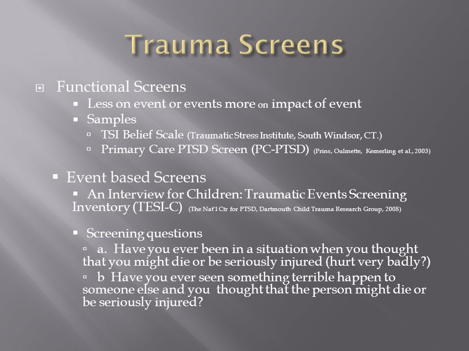  Functional Screens  Less on event or events more on impact of event  Samples  TSI Belief Scale (Traumatic Stress Institute, South Windsor, CT.)  Primary Care PTSD Screen (PC-PTSD) (Prins, Oulmette, Kemerling et al., 2003)  Event based Screens  An Interview for Children: Traumatic Events Screening Inventory (TESI-C) (The Nat'l Ctr for PTSD, Dartmouth Child Trauma Research Group, 2008)  Screening questions ▫a.