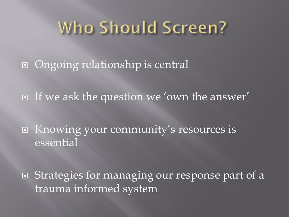  Ongoing relationship is central  If we ask the question we 'own the answer'  Knowing your community's resources is essential  Strategies for managing our response part of a trauma informed system
