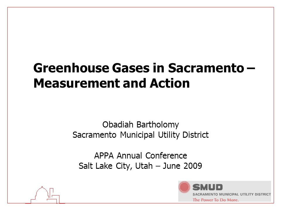 Greenhouse Gases in Sacramento – Measurement and Action Obadiah Bartholomy Sacramento Municipal Utility District APPA Annual Conference Salt Lake City, Utah – June 2009