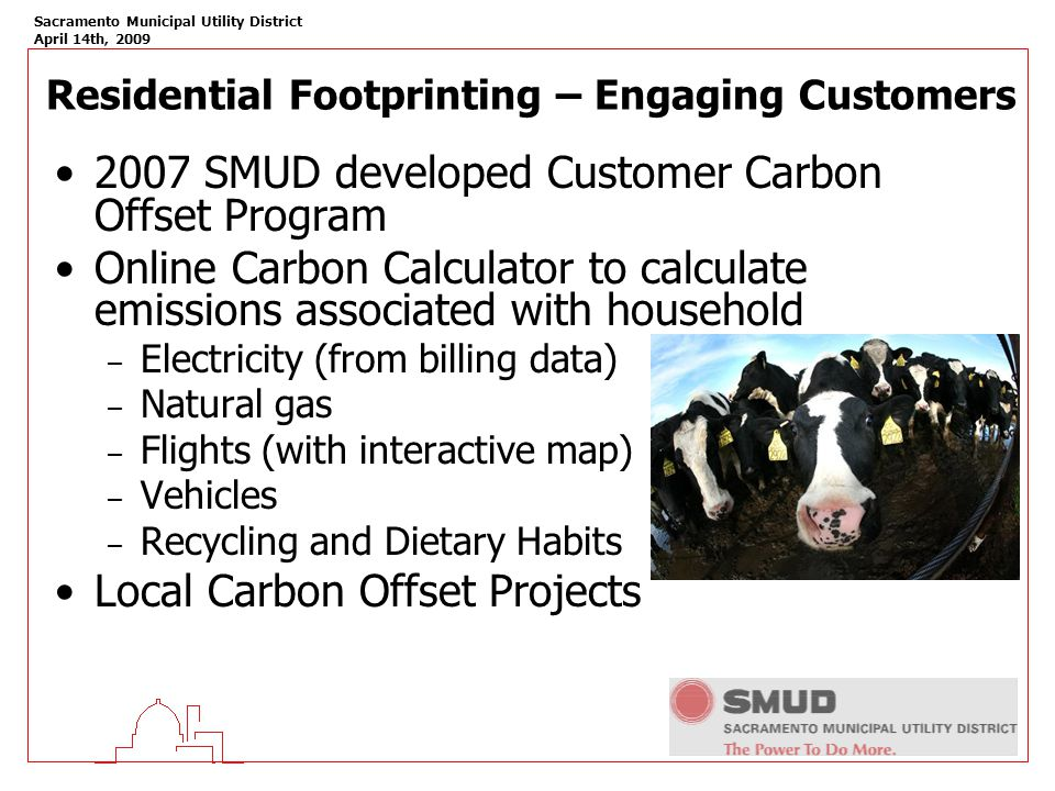 Sacramento Municipal Utility District April 14th, 2009 Residential Footprinting – Engaging Customers 2007 SMUD developed Customer Carbon Offset Program Online Carbon Calculator to calculate emissions associated with household – Electricity (from billing data) – Natural gas – Flights (with interactive map) – Vehicles – Recycling and Dietary Habits Local Carbon Offset Projects