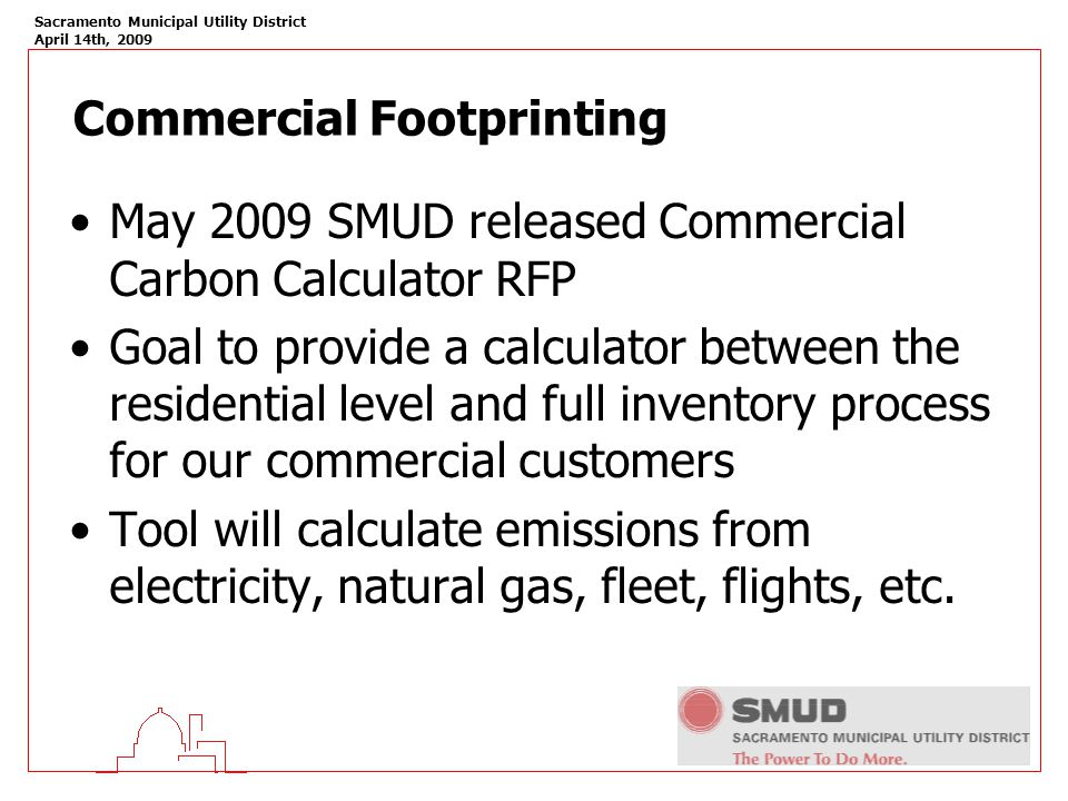 Sacramento Municipal Utility District April 14th, 2009 Commercial Footprinting May 2009 SMUD released Commercial Carbon Calculator RFP Goal to provide a calculator between the residential level and full inventory process for our commercial customers Tool will calculate emissions from electricity, natural gas, fleet, flights, etc.