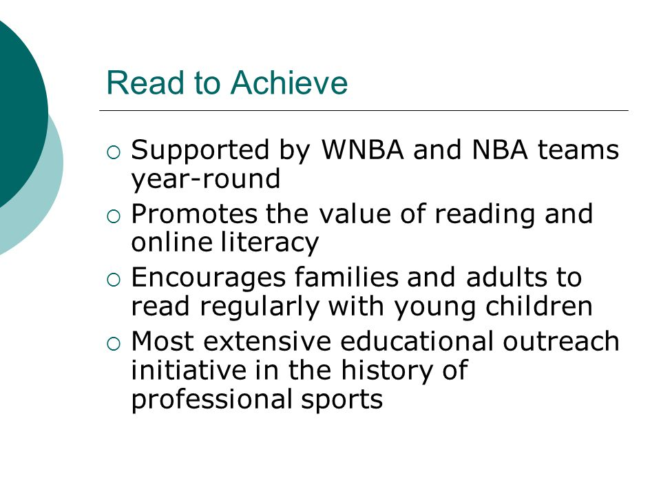 Read to Achieve  Supported by WNBA and NBA teams year-round  Promotes the value of reading and online literacy  Encourages families and adults to read regularly with young children  Most extensive educational outreach initiative in the history of professional sports