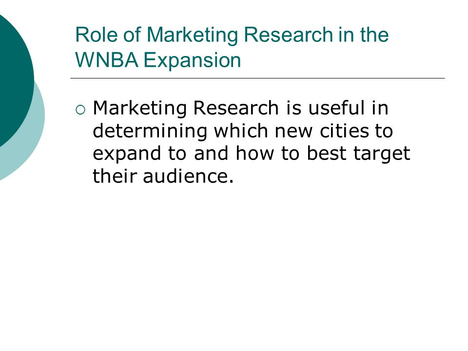 Role of Marketing Research in the WNBA Expansion  Marketing Research is useful in determining which new cities to expand to and how to best target their audience.