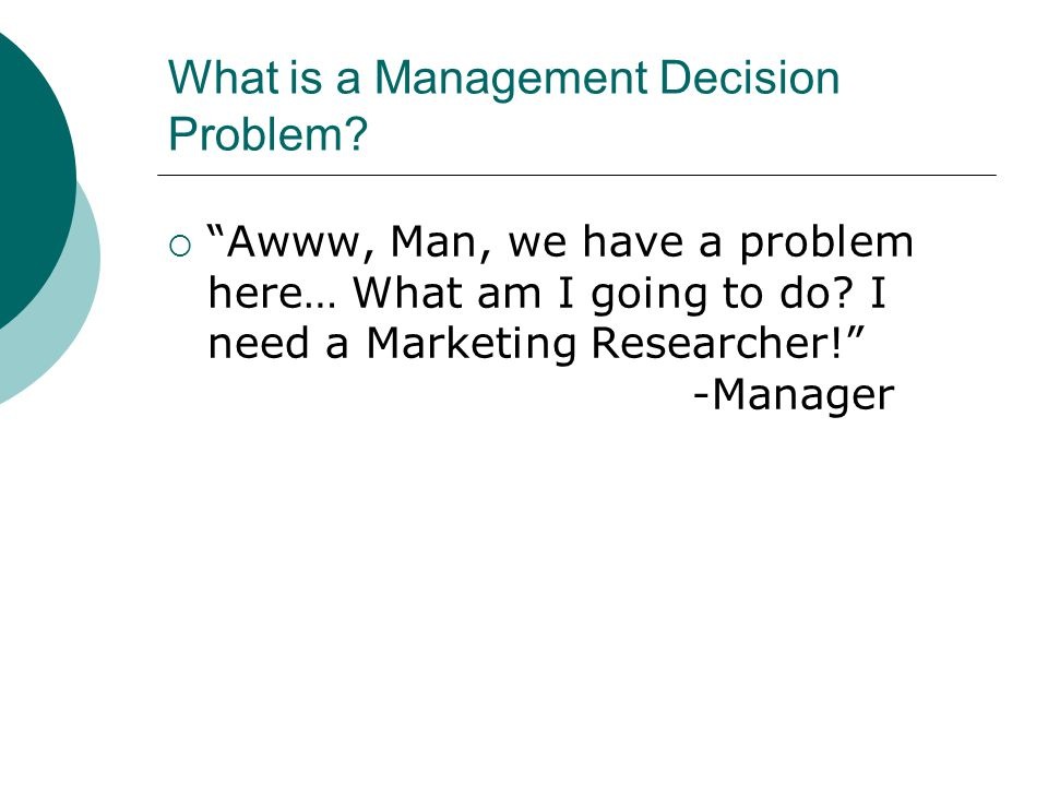 What is a Management Decision Problem.  Awww, Man, we have a problem here… What am I going to do.
