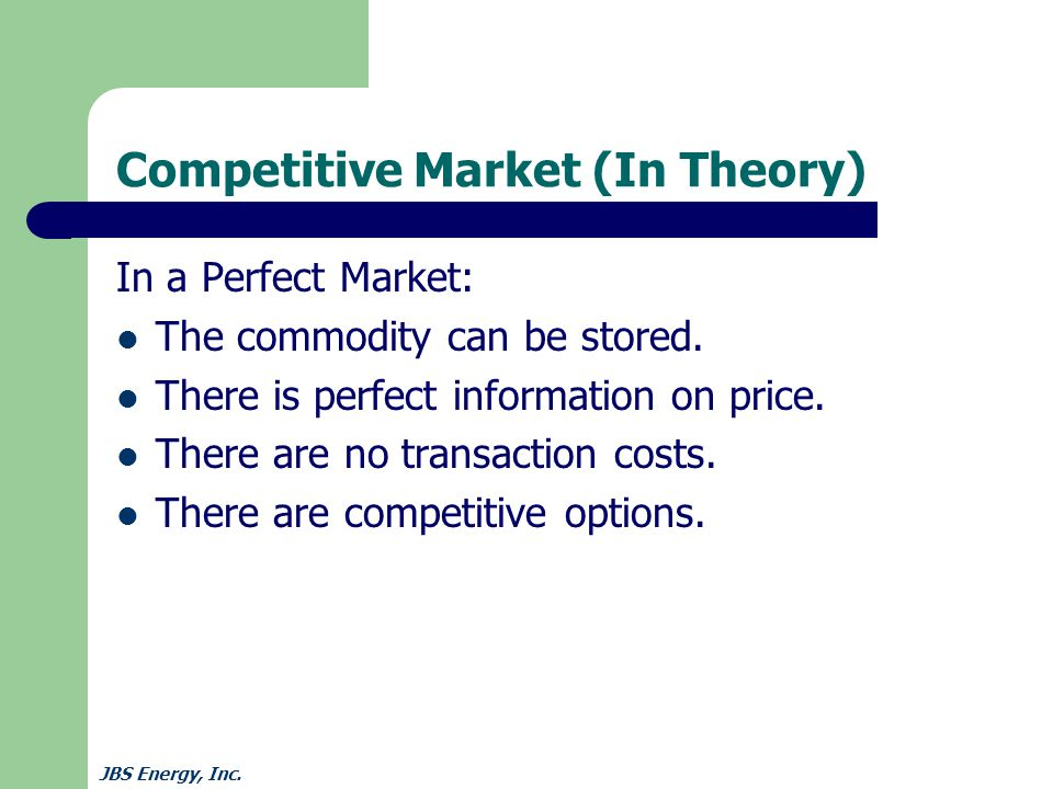 JBS Energy, Inc. Competitive Market (In Theory) In a Perfect Market: The commodity can be stored.