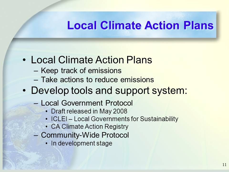 11 Local Climate Action Plans –Keep track of emissions –Take actions to reduce emissions Develop tools and support system: –Local Government Protocol Draft released in May 2008 ICLEI – Local Governments for Sustainability CA Climate Action Registry –Community-Wide Protocol In development stage