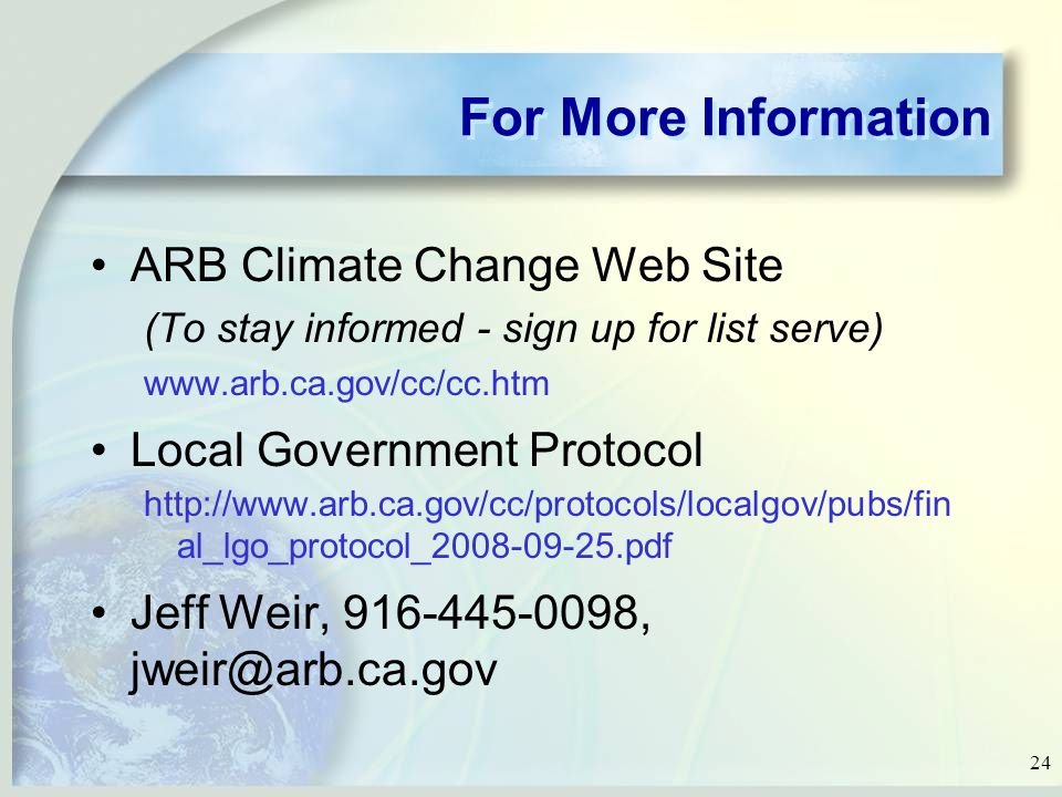 24 For More Information ARB Climate Change Web Site (To stay informed - sign up for list serve)   Local Government Protocol   al_lgo_protocol_ pdf Jeff Weir, ,