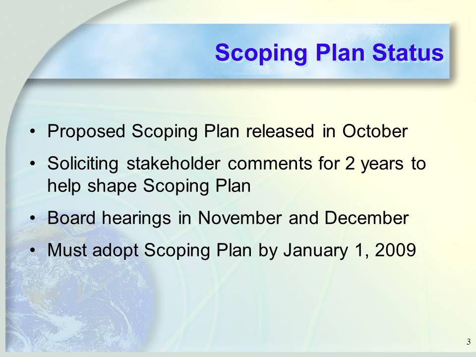 3 Scoping Plan Status Proposed Scoping Plan released in October Soliciting stakeholder comments for 2 years to help shape Scoping Plan Board hearings in November and December Must adopt Scoping Plan by January 1, 2009