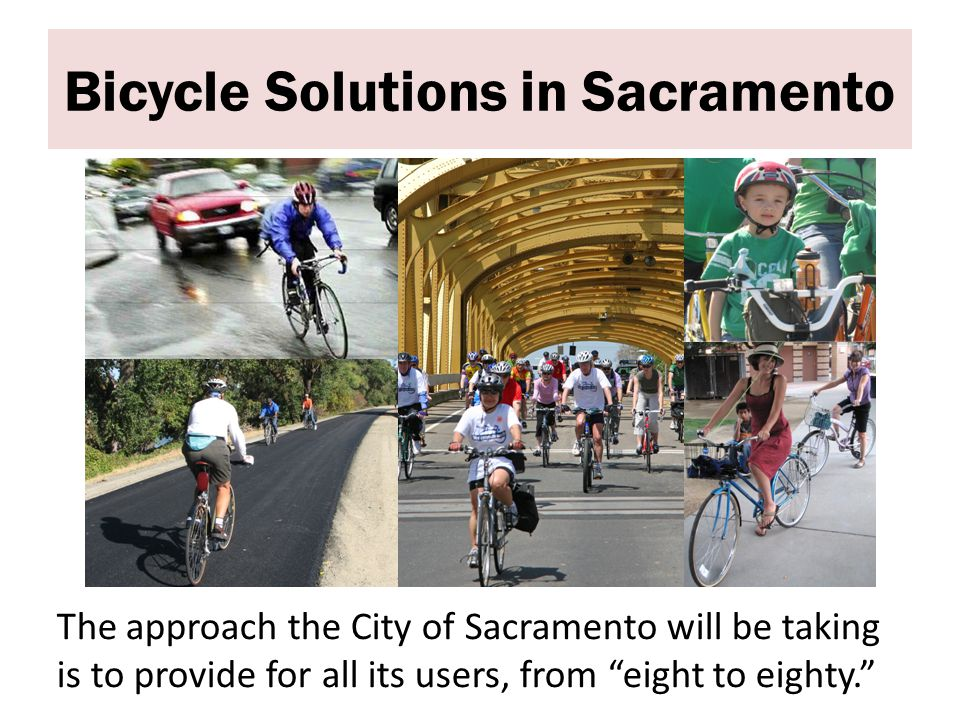 Bicycle Solutions in Sacramento The approach the City of Sacramento will be taking is to provide for all its users, from eight to eighty.