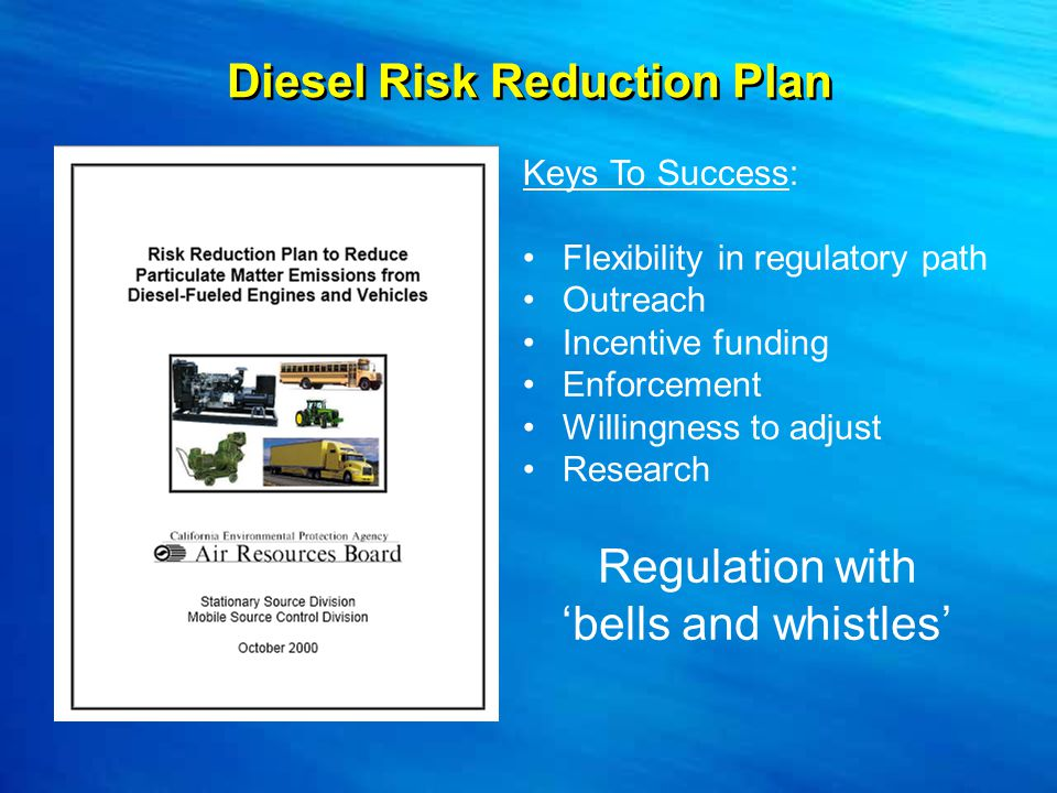 Diesel Risk Reduction Plan Keys To Success: Flexibility in regulatory path Outreach Incentive funding Enforcement Willingness to adjust Research Regulation with 'bells and whistles'