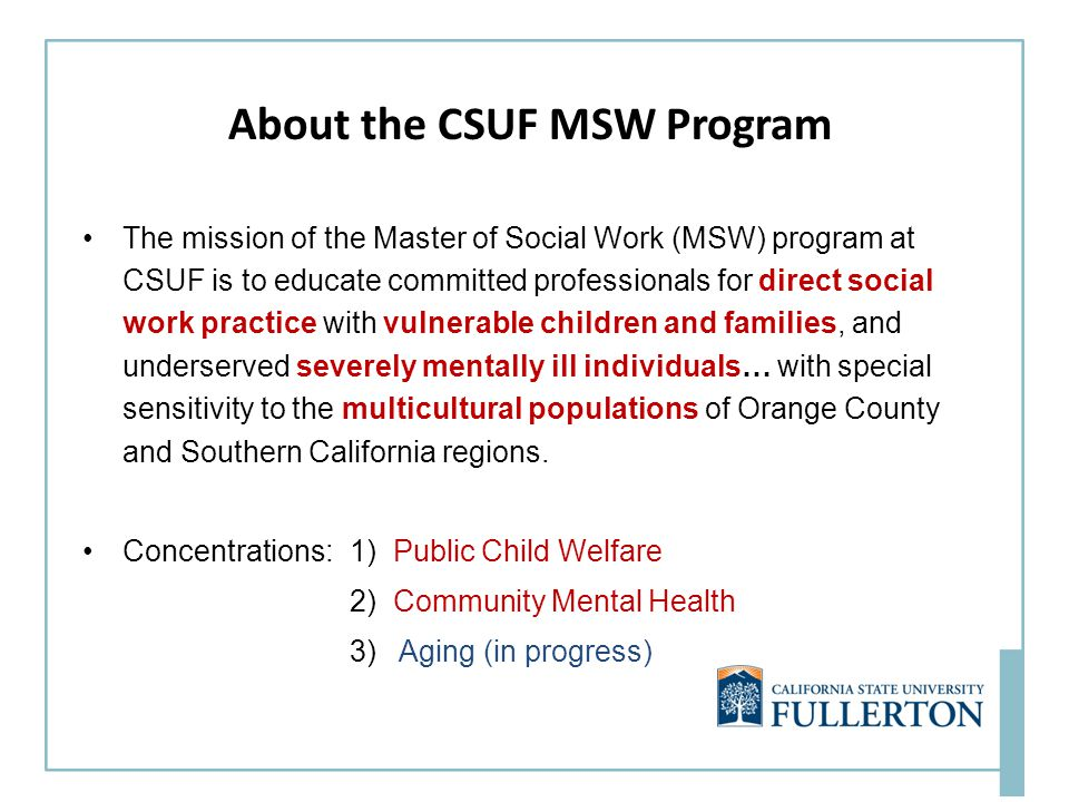 About the CSUF MSW Program The mission of the Master of Social Work (MSW) program at CSUF is to educate committed professionals for direct social work practice with vulnerable children and families, and underserved severely mentally ill individuals… with special sensitivity to the multicultural populations of Orange County and Southern California regions.