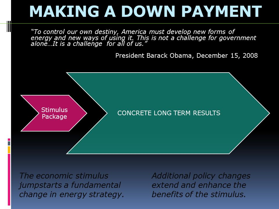 MAKING A DOWN PAYMENT Stimulus Package CONCRETE LONG TERM RESULTS The economic stimulus jumpstarts a fundamental change in energy strategy.