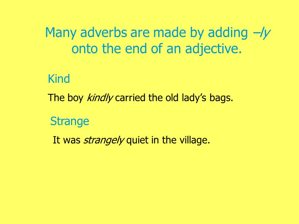 An adverb tells you more about a verb (doing word) It tells you where, why, or how much something happens or is done.