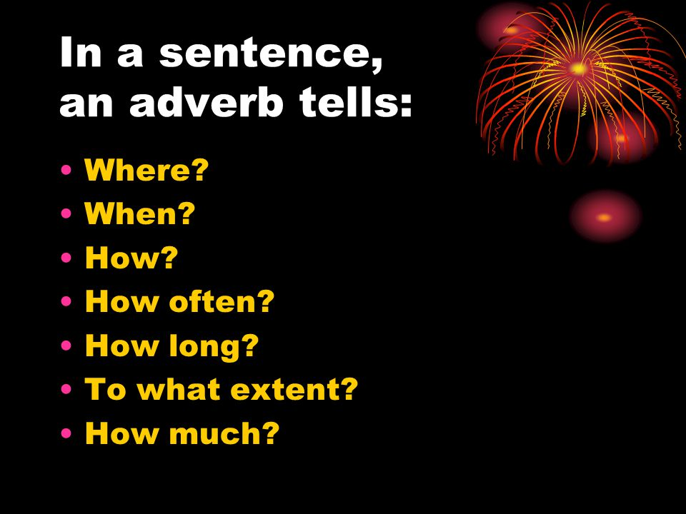 In a sentence, an adverb tells: Where When How How often How long To what extent How much