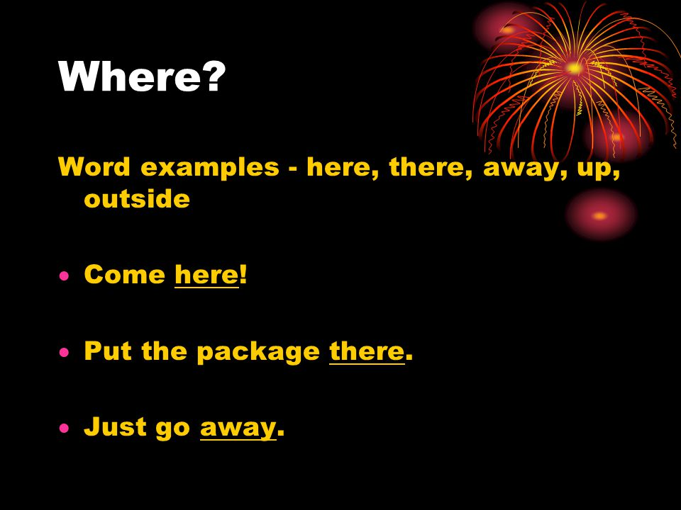 Where. Word examples - here, there, away, up, outside  Come here.