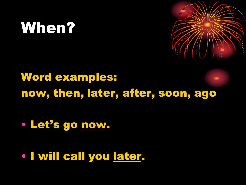 When Word examples: now, then, later, after, soon, ago Let's go now. I will call you later.