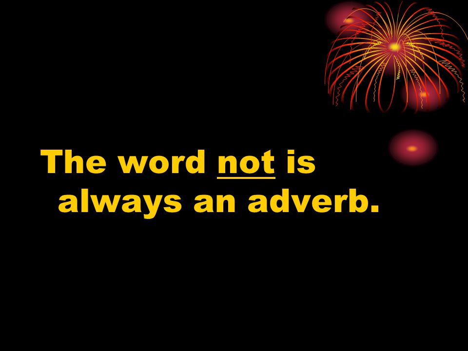 The word not is always an adverb.