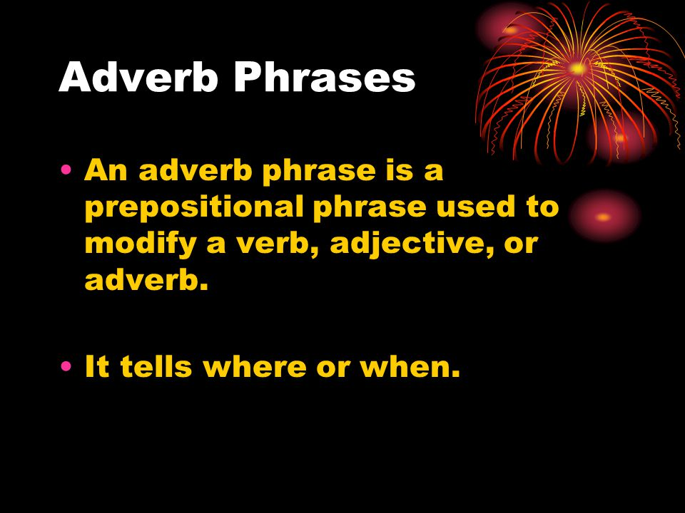 Adverb Phrases An adverb phrase is a prepositional phrase used to modify a verb, adjective, or adverb.