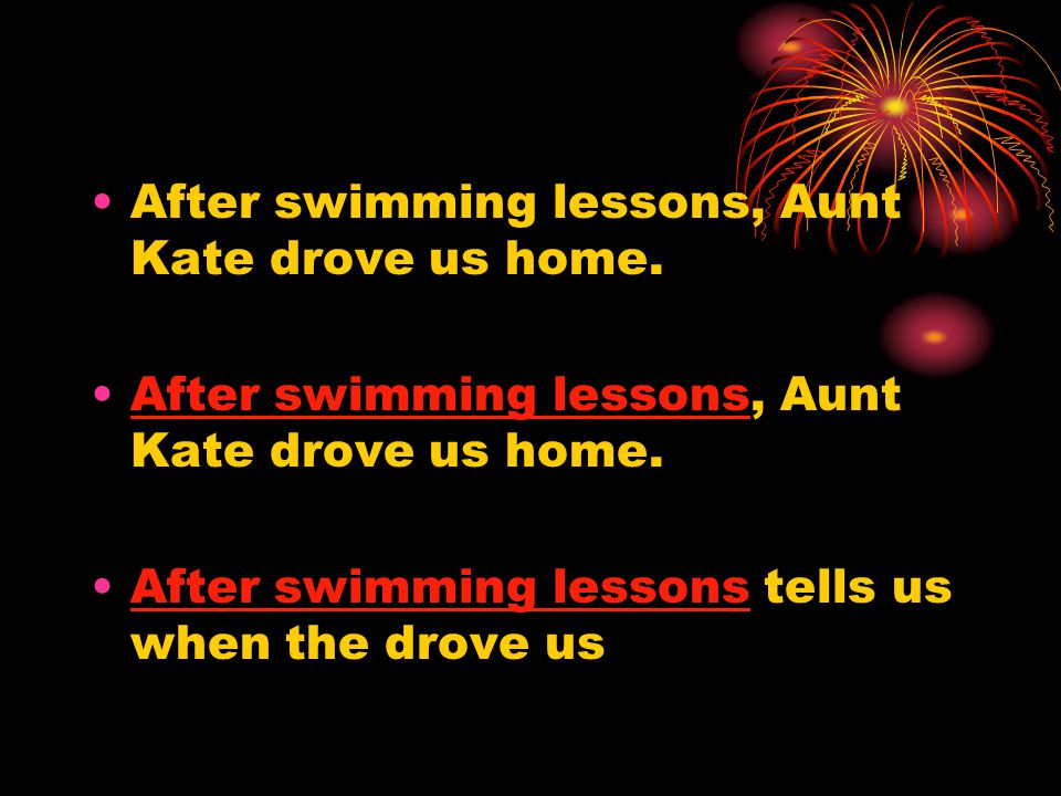 After swimming lessons, Aunt Kate drove us home. After swimming lessons tells us when the drove us