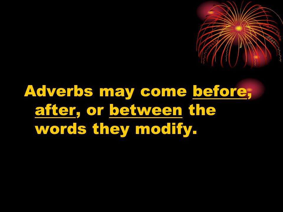 Adverbs may come before, after, or between the words they modify.