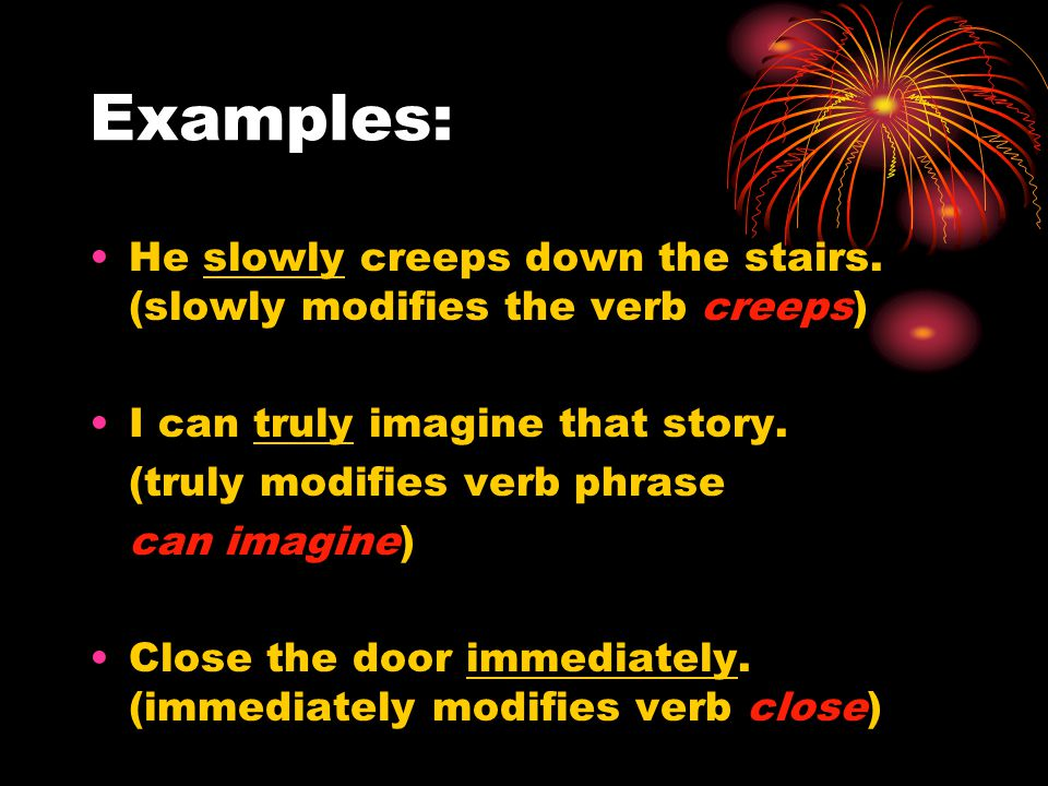 Examples: He slowly creeps down the stairs.