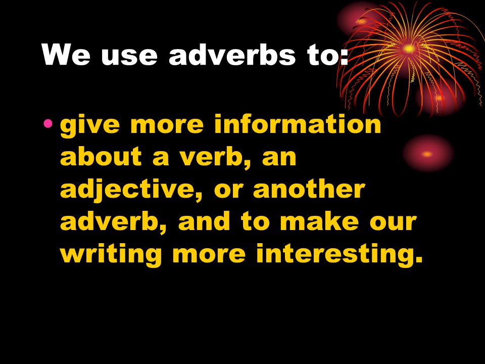 We use adverbs to: give more information about a verb, an adjective, or another adverb, and to make our writing more interesting.