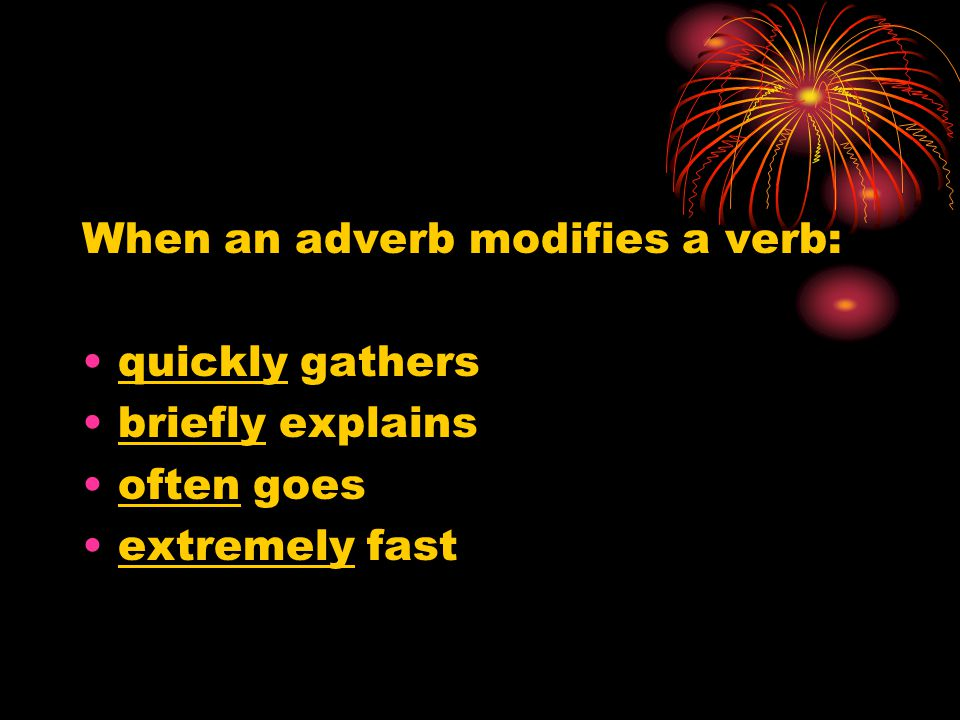When an adverb modifies a verb: quickly gathers briefly explains often goes extremely fast