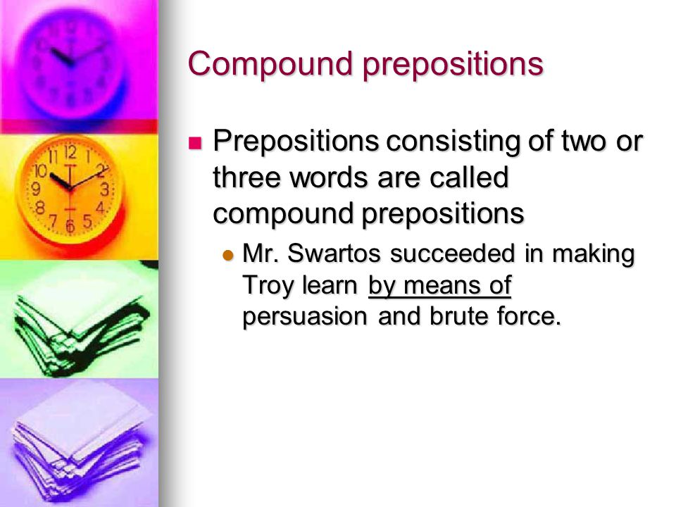 Compound prepositions Prepositions consisting of two or three words are called compound prepositions Prepositions consisting of two or three words are called compound prepositions Mr.