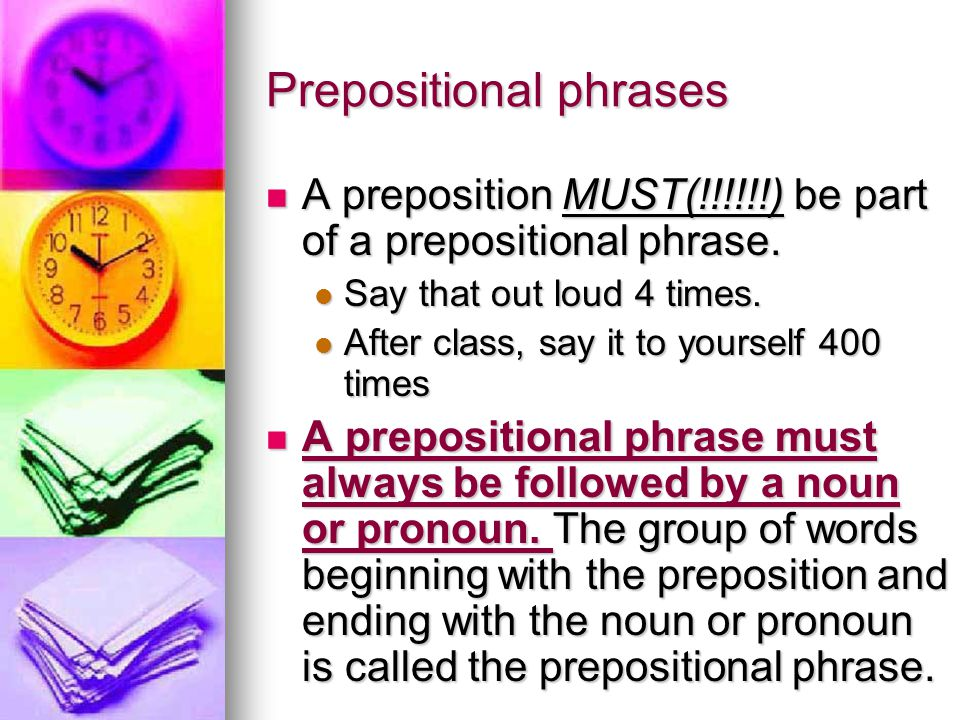 Prepositional phrases A preposition MUST(!!!!!!) be part of a prepositional phrase.