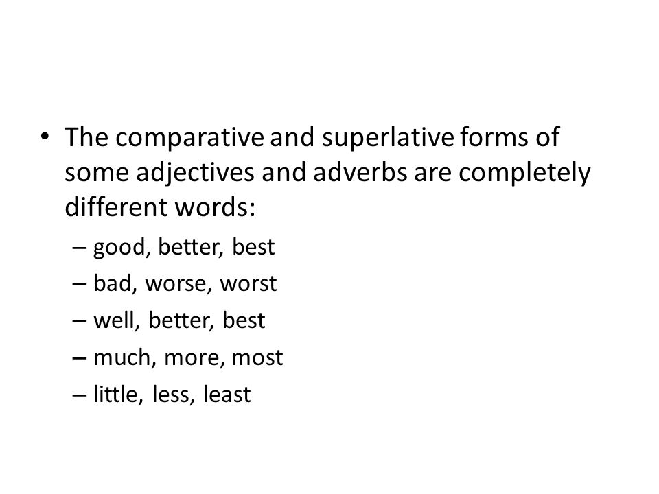 The comparative and superlative forms of some adjectives and adverbs are completely different words: – good, better, best – bad, worse, worst – well, better, best – much, more, most – little, less, least