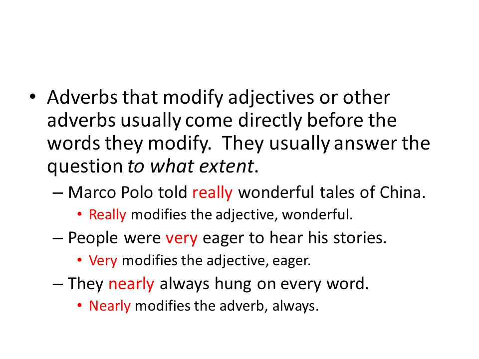 Adverbs that modify adjectives or other adverbs usually come directly before the words they modify.