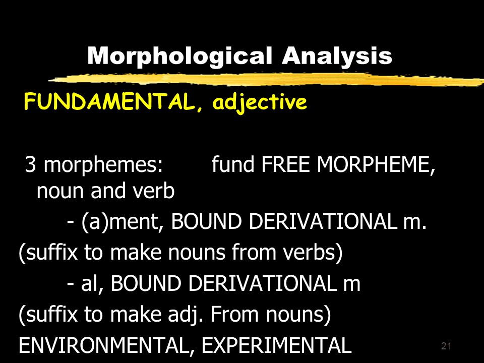 21 Morphological Analysis FUNDAMENTAL, adjective 3 morphemes: fund FREE MORPHEME, noun and verb - (a)ment, BOUND DERIVATIONAL m.