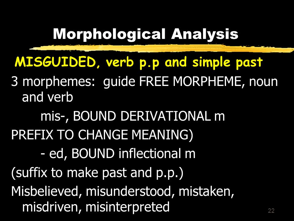 22 Morphological Analysis MISGUIDED, verb p.p and simple past 3 morphemes: guide FREE MORPHEME, noun and verb mis-, BOUND DERIVATIONAL m PREFIX TO CHANGE MEANING) - ed, BOUND inflectional m (suffix to make past and p.p.) Misbelieved, misunderstood, mistaken, misdriven, misinterpreted
