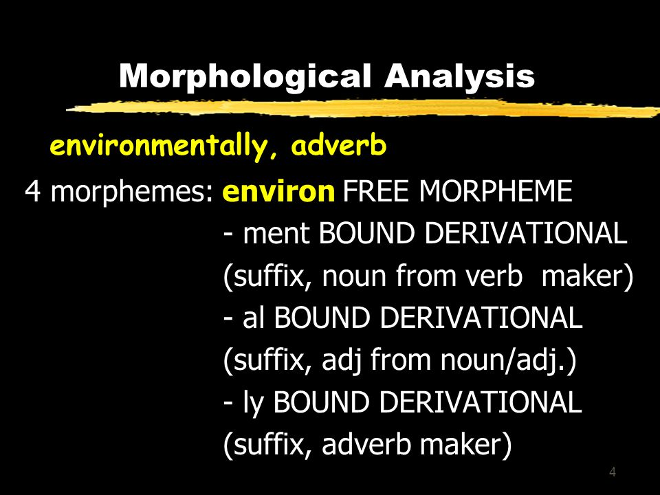 4 Morphological Analysis environmentally, adverb 4 morphemes: environ FREE MORPHEME - ment BOUND DERIVATIONAL (suffix, noun from verb maker) - al BOUND DERIVATIONAL (suffix, adj from noun/adj.) - ly BOUND DERIVATIONAL (suffix, adverb maker)