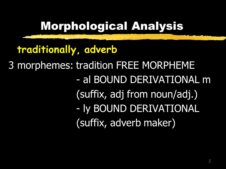 5 Morphological Analysis traditionally, adverb 3 morphemes: tradition FREE MORPHEME - al BOUND DERIVATIONAL m (suffix, adj from noun/adj.) - ly BOUND DERIVATIONAL (suffix, adverb maker)