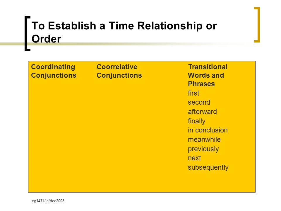 eg1471/jc/dec2008 To Establish a Time Relationship or Order Coordinating Conjunctions Coorrelative Conjunctions Transitional Words and Phrases first second afterward finally in conclusion meanwhile previously next subsequently