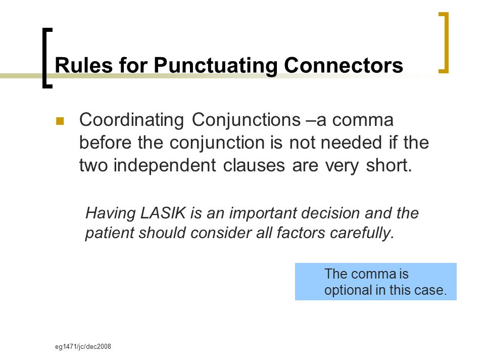 eg1471/jc/dec2008 Rules for Punctuating Connectors Coordinating Conjunctions –a comma before the conjunction is not needed if the two independent clauses are very short.