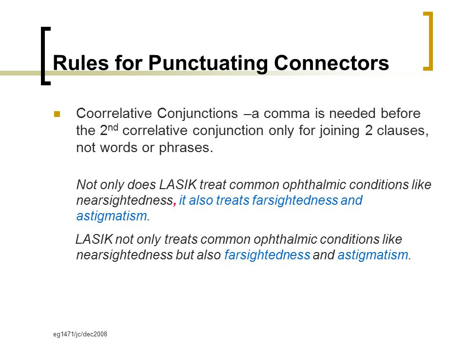 eg1471/jc/dec2008 Rules for Punctuating Connectors Coorrelative Conjunctions –a comma is needed before the 2 nd correlative conjunction only for joining 2 clauses, not words or phrases.