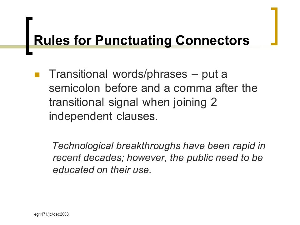eg1471/jc/dec2008 Rules for Punctuating Connectors Transitional words/phrases – put a semicolon before and a comma after the transitional signal when joining 2 independent clauses.