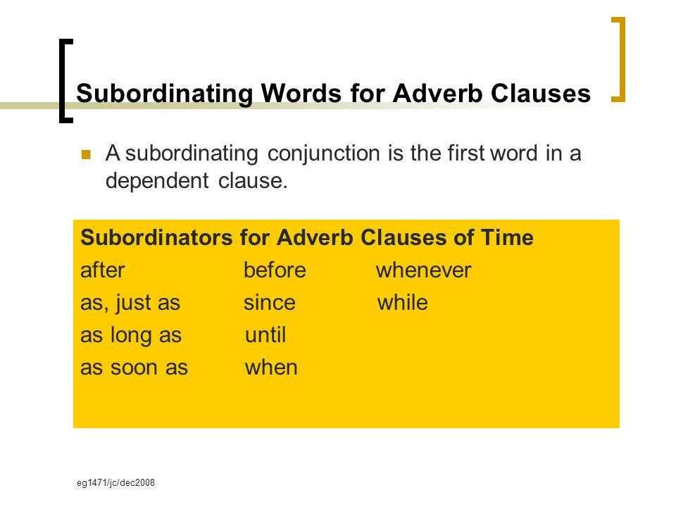 eg1471/jc/dec2008 Subordinating Words for Adverb Clauses Subordinators for Adverb Clauses of Time after before whenever as, just as since while as long as until as soon as when A subordinating conjunction is the first word in a dependent clause.