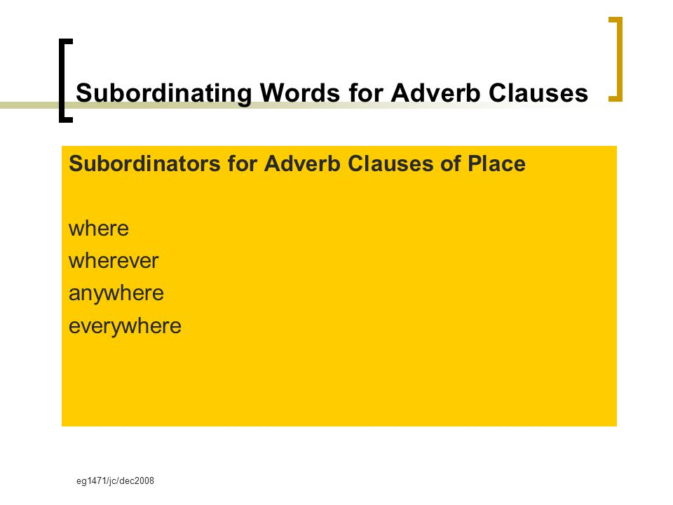 eg1471/jc/dec2008 Subordinating Words for Adverb Clauses Subordinators for Adverb Clauses of Place where wherever anywhere everywhere