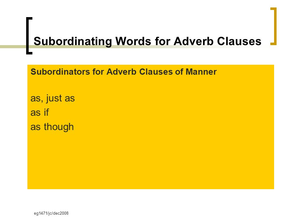 eg1471/jc/dec2008 Subordinating Words for Adverb Clauses Subordinators for Adverb Clauses of Manner as, just as as if as though