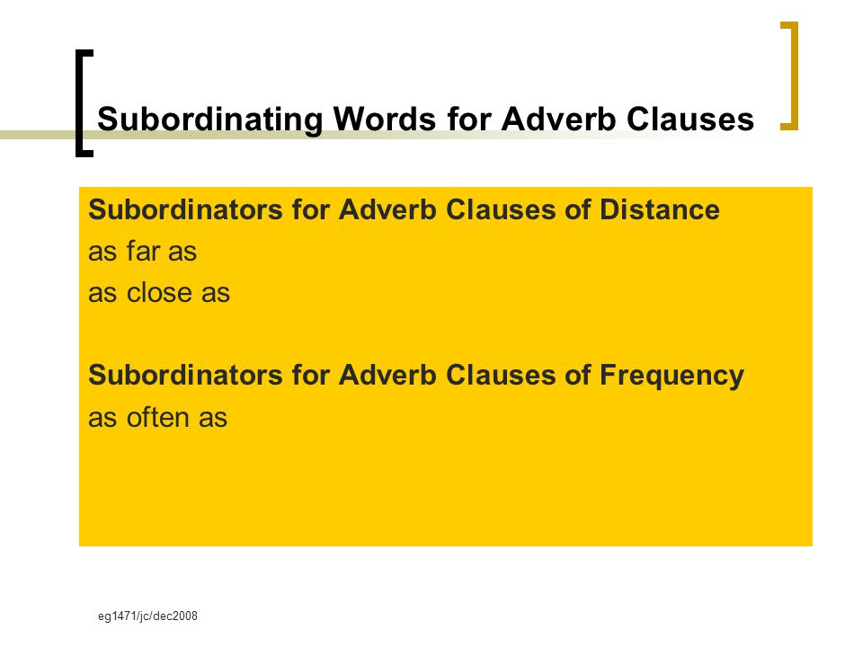 eg1471/jc/dec2008 Subordinating Words for Adverb Clauses Subordinators for Adverb Clauses of Distance as far as as close as Subordinators for Adverb Clauses of Frequency as often as