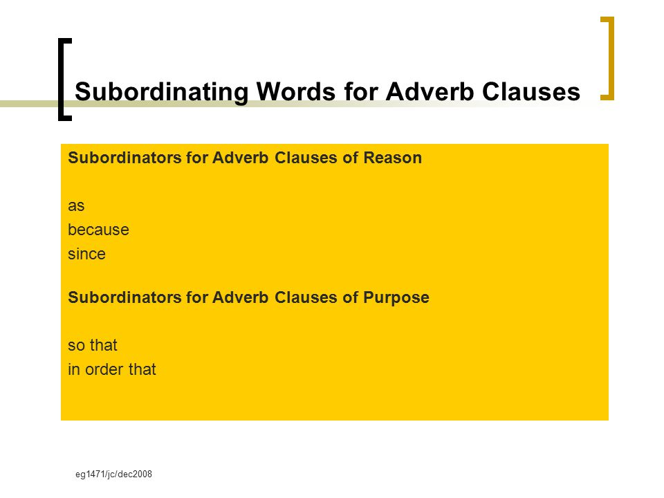 eg1471/jc/dec2008 Subordinating Words for Adverb Clauses Subordinators for Adverb Clauses of Reason as because since Subordinators for Adverb Clauses of Purpose so that in order that