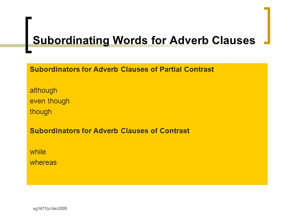 eg1471/jc/dec2008 Subordinating Words for Adverb Clauses Subordinators for Adverb Clauses of Partial Contrast although even though though Subordinators for Adverb Clauses of Contrast while whereas