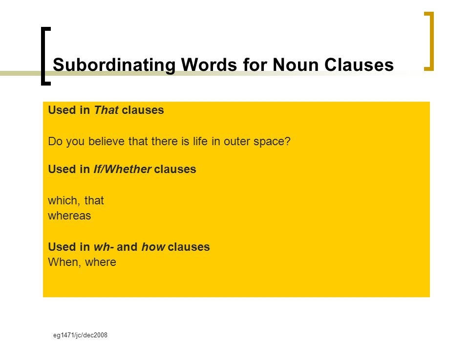 eg1471/jc/dec2008 Subordinating Words for Noun Clauses Used in That clauses Do you believe that there is life in outer space.